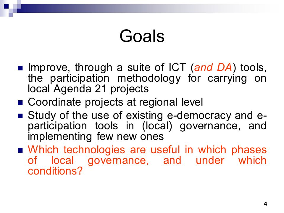 4 Goals Improve, through a suite of ICT (and DA) tools, the participation methodology for carrying on local Agenda 21 projects Coordinate projects at regional level Study of the use of existing e-democracy and e- participation tools in (local) governance, and implementing few new ones Which technologies are useful in which phases of local governance, and under which conditions