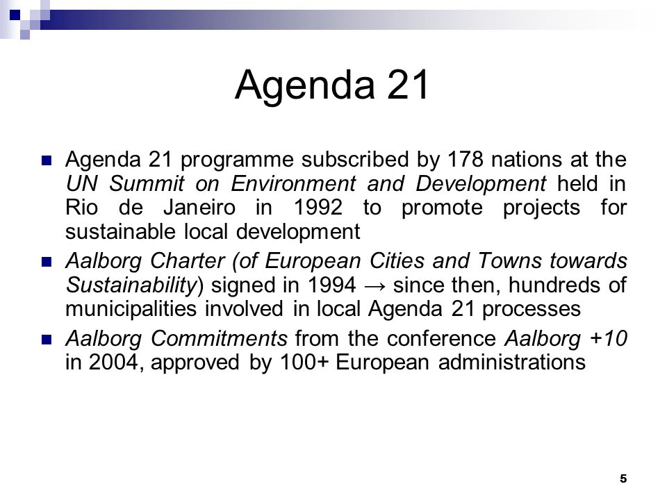 5 Agenda 21 Agenda 21 programme subscribed by 178 nations at the UN Summit on Environment and Development held in Rio de Janeiro in 1992 to promote projects for sustainable local development Aalborg Charter (of European Cities and Towns towards Sustainability) signed in 1994 → since then, hundreds of municipalities involved in local Agenda 21 processes Aalborg Commitments from the conference Aalborg +10 in 2004, approved by 100+ European administrations