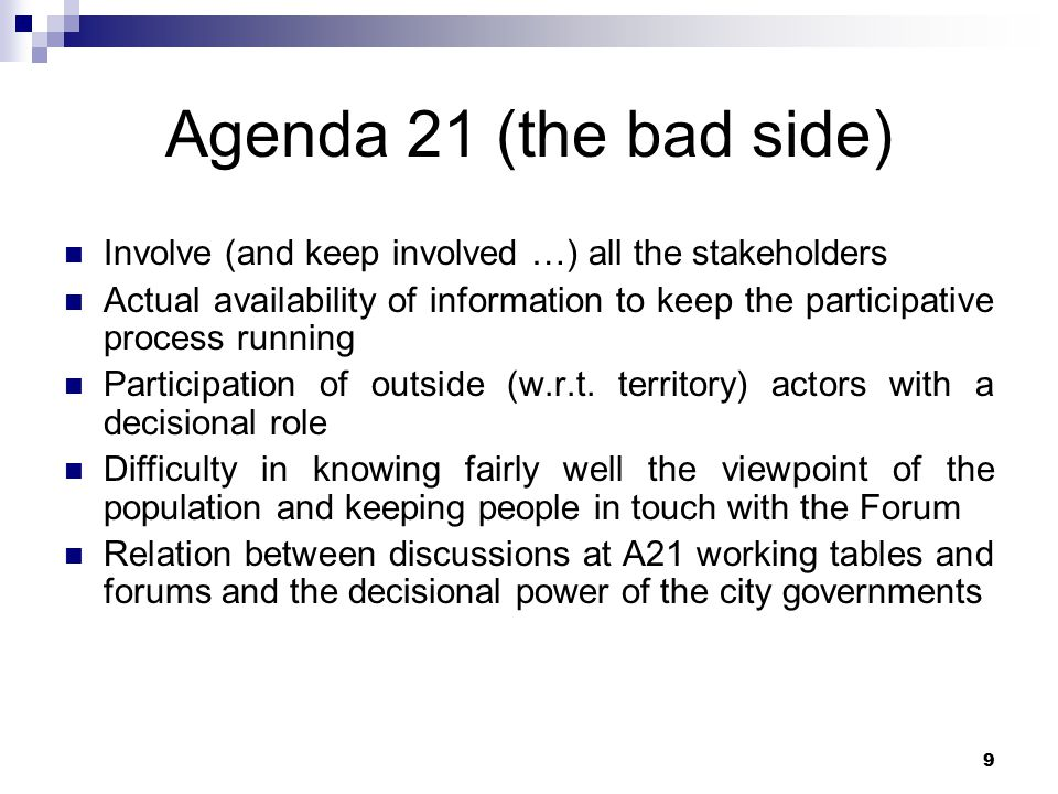 9 Agenda 21 (the bad side) Involve (and keep involved …) all the stakeholders Actual availability of information to keep the participative process running Participation of outside (w.r.t.