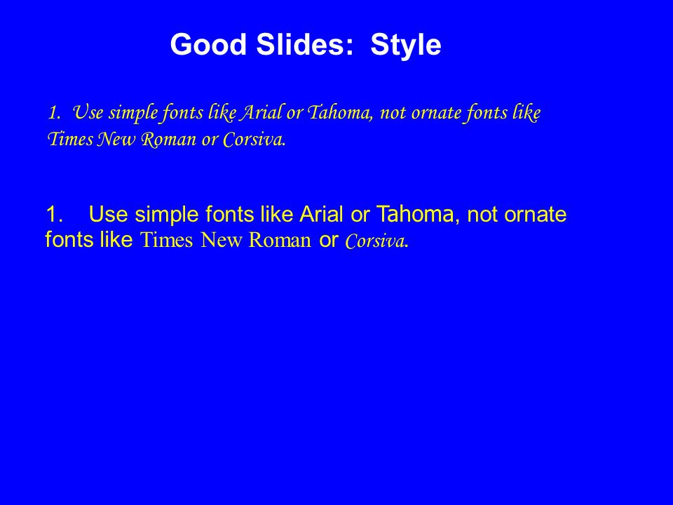 1. Use simple fonts like Arial or Tahoma, not ornate fonts like Times New Roman or Corsiva.