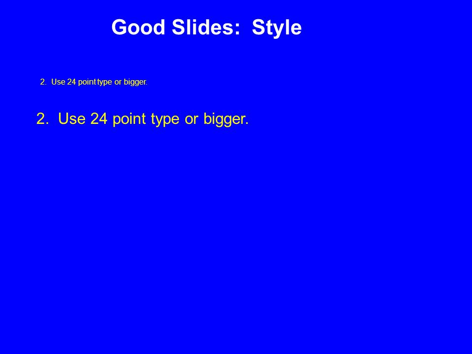 2. Use 24 point type or bigger. Good Slides: Style 2. Use 24 point type or bigger.