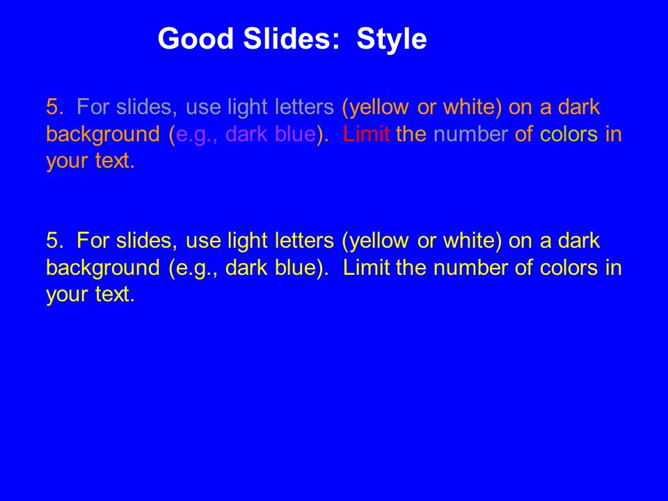 5. For slides, use light letters (yellow or white) on a dark background (e.g., dark blue).
