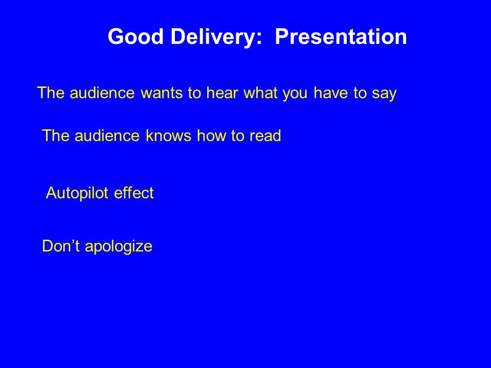 Good Delivery: Presentation The audience wants to hear what you have to say Autopilot effect Don't apologize The audience knows how to read