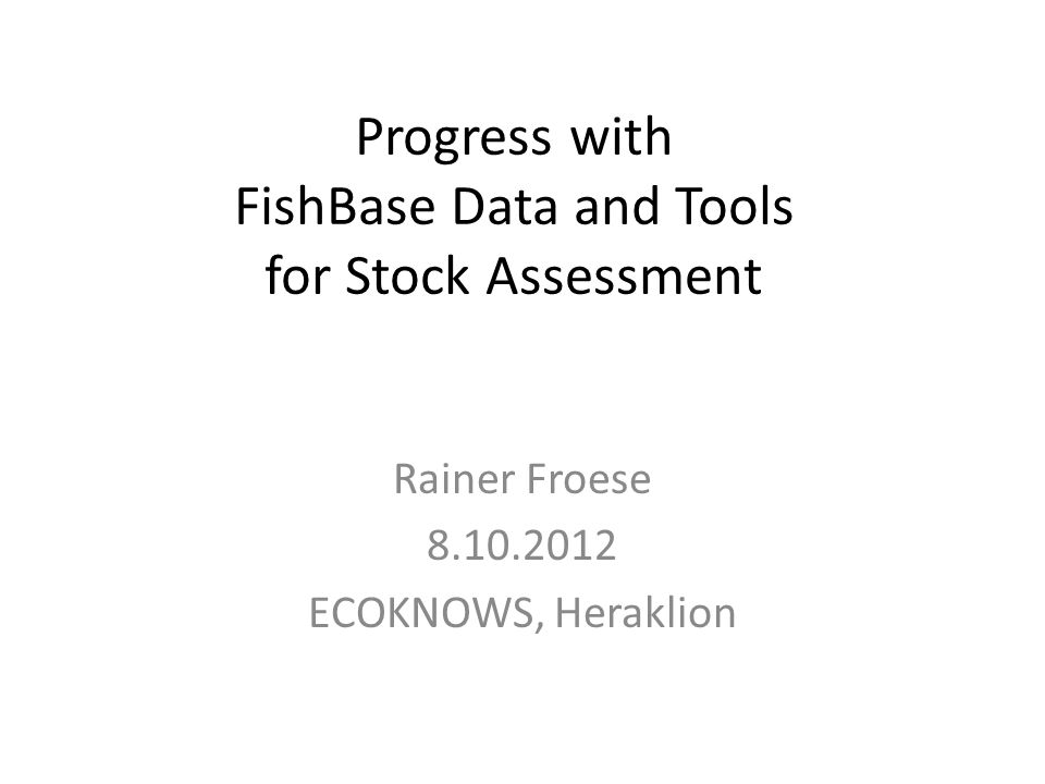Progress with FishBase Data and Tools for Stock Assessment Rainer Froese 8.10.2012 ECOKNOWS, Heraklion
