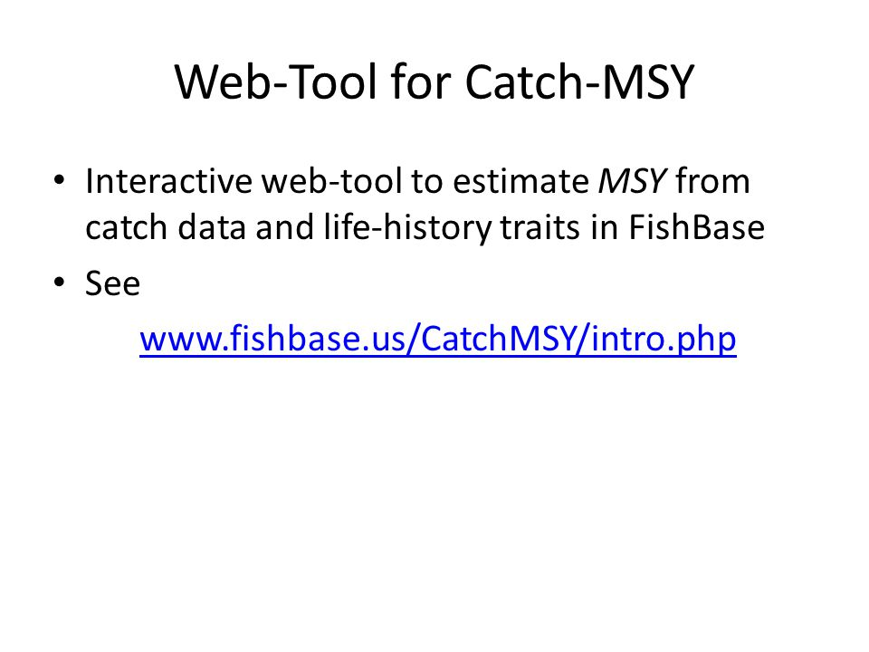 Web-Tool for Catch-MSY Interactive web-tool to estimate MSY from catch data and life-history traits in FishBase See www.fishbase.us/CatchMSY/intro.php