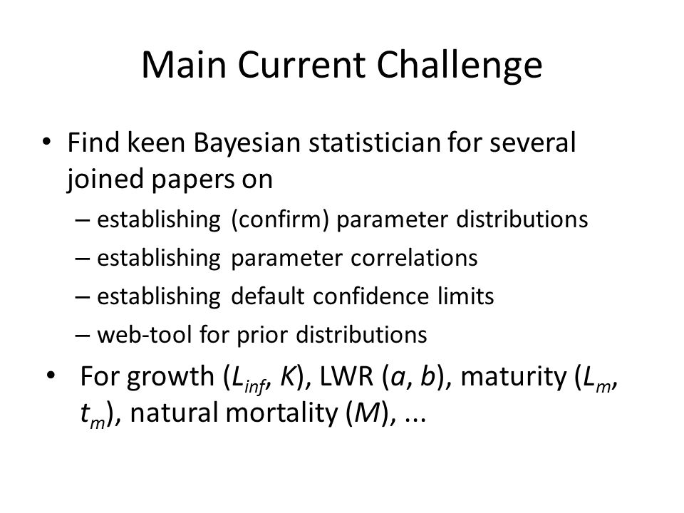 Main Current Challenge Find keen Bayesian statistician for several joined papers on – establishing (confirm) parameter distributions – establishing parameter correlations – establishing default confidence limits – web-tool for prior distributions For growth (L inf, K), LWR (a, b), maturity (L m, t m ), natural mortality (M),...