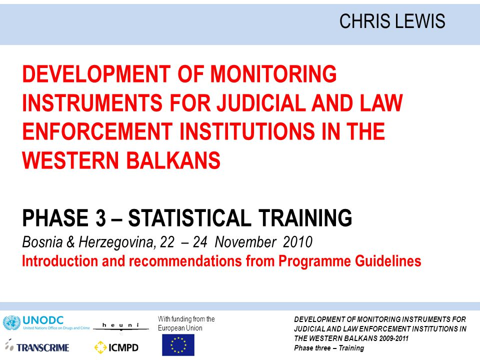 With funding from the European Union DEVELOPMENT OF MONITORING INSTRUMENTS FOR JUDICIAL AND LAW ENFORCEMENT INSTITUTIONS IN THE WESTERN BALKANS 2009-2011 Phase three – Training DEVELOPMENT OF MONITORING INSTRUMENTS FOR JUDICIAL AND LAW ENFORCEMENT INSTITUTIONS IN THE WESTERN BALKANS PHASE 3 – STATISTICAL TRAINING Bosnia & Herzegovina, 22 – 24 November 2010 Introduction and recommendations from Programme Guidelines CHRIS LEWIS