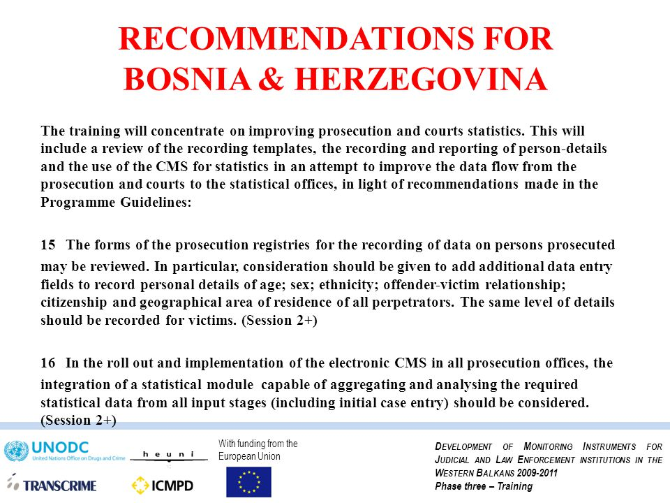 With funding from the European Union D EVELOPMENT OF M ONITORING I NSTRUMENTS FOR J UDICIAL AND L AW E NFORCEMENT INSTITUTIONS IN THE W ESTERN B ALKANS 2009-2011 Phase three – Training RECOMMENDATIONS FOR BOSNIA & HERZEGOVINA The training will concentrate on improving prosecution and courts statistics.