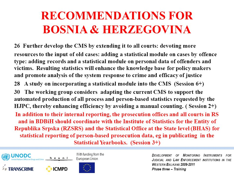 With funding from the European Union D EVELOPMENT OF M ONITORING I NSTRUMENTS FOR J UDICIAL AND L AW E NFORCEMENT INSTITUTIONS IN THE W ESTERN B ALKANS 2009-2011 Phase three – Training RECOMMENDATIONS FOR BOSNIA & HERZEGOVINA 26Further develop the CMS by extending it to all courts: devoting more resources to the input of old cases: adding a statistical module on cases by offence type: adding records and a statistical module on personal data of offenders and victims.