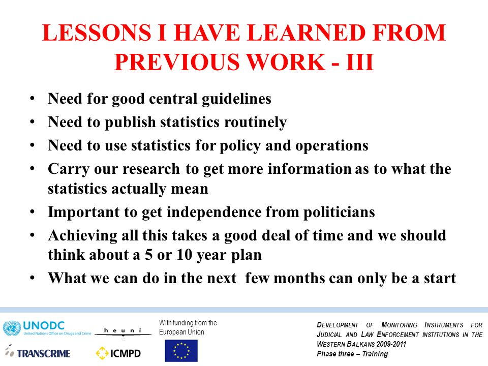 With funding from the European Union D EVELOPMENT OF M ONITORING I NSTRUMENTS FOR J UDICIAL AND L AW E NFORCEMENT INSTITUTIONS IN THE W ESTERN B ALKANS 2009-2011 Phase three – Training LESSONS I HAVE LEARNED FROM PREVIOUS WORK - III Need for good central guidelines Need to publish statistics routinely Need to use statistics for policy and operations Carry our research to get more information as to what the statistics actually mean Important to get independence from politicians Achieving all this takes a good deal of time and we should think about a 5 or 10 year plan What we can do in the next few months can only be a start