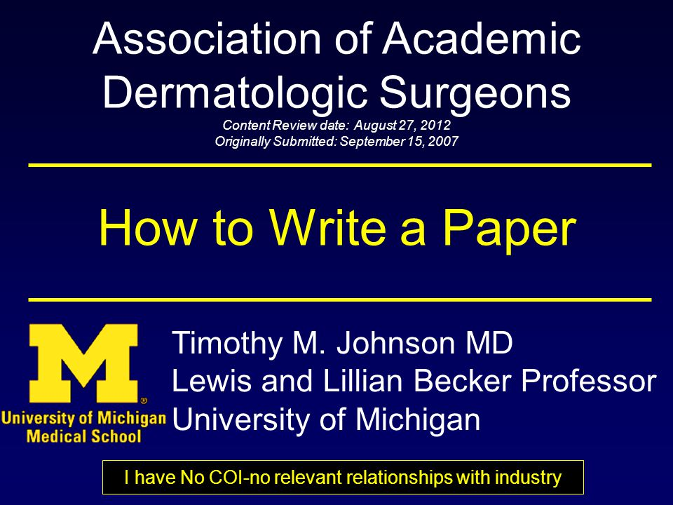How to Write a Paper Association of Academic Dermatologic Surgeons Content Review date: August 27, 2012 Originally Submitted: September 15, 2007 Timothy M.