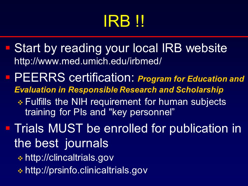 IRB !!  Start by reading your local IRB website http://www.med.umich.edu/irbmed/  PEERRS certification: Program for Education and Evaluation in Resp