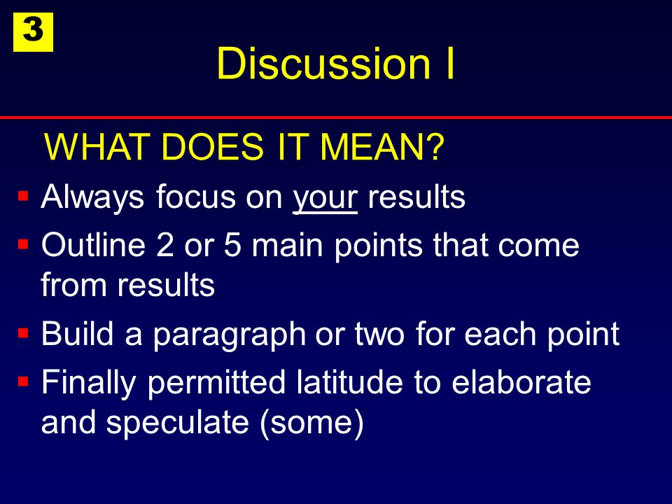 Discussion I  Always focus on your results  Outline 2 or 5 main points that come from results  Build a paragraph or two for each point  Finally permitted latitude to elaborate and speculate (some) WHAT DOES IT MEAN.