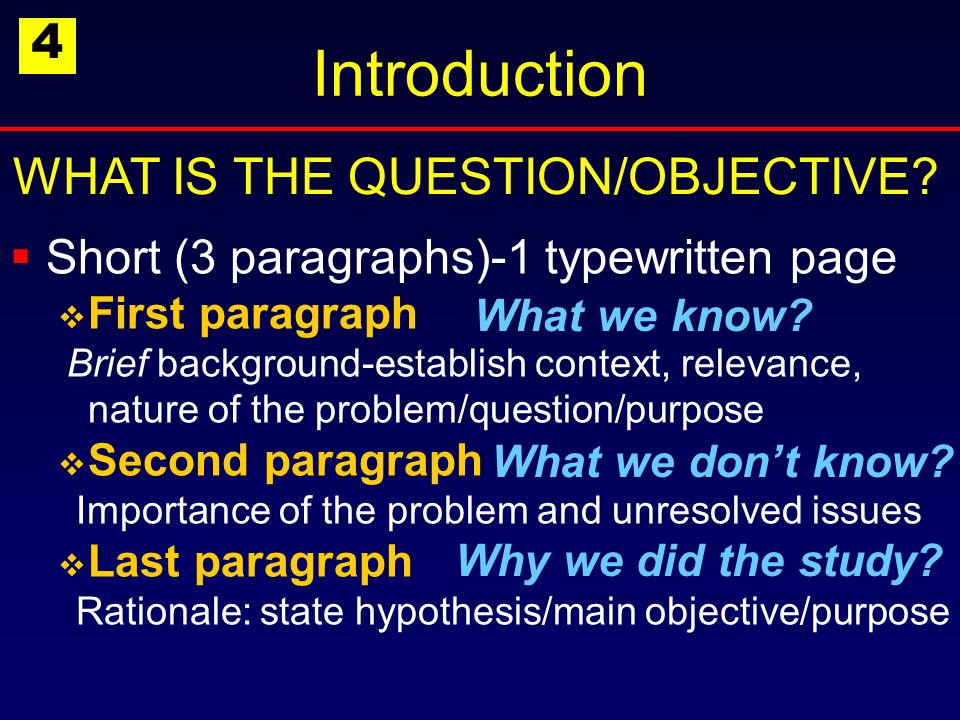 Introduction  Short (3 paragraphs)-1 typewritten page  First paragraph Brief background-establish context, relevance, nature of the problem/question/purpose  Second paragraph Importance of the problem and unresolved issues  Last paragraph Rationale: state hypothesis/main objective/purpose WHAT IS THE QUESTION/OBJECTIVE.