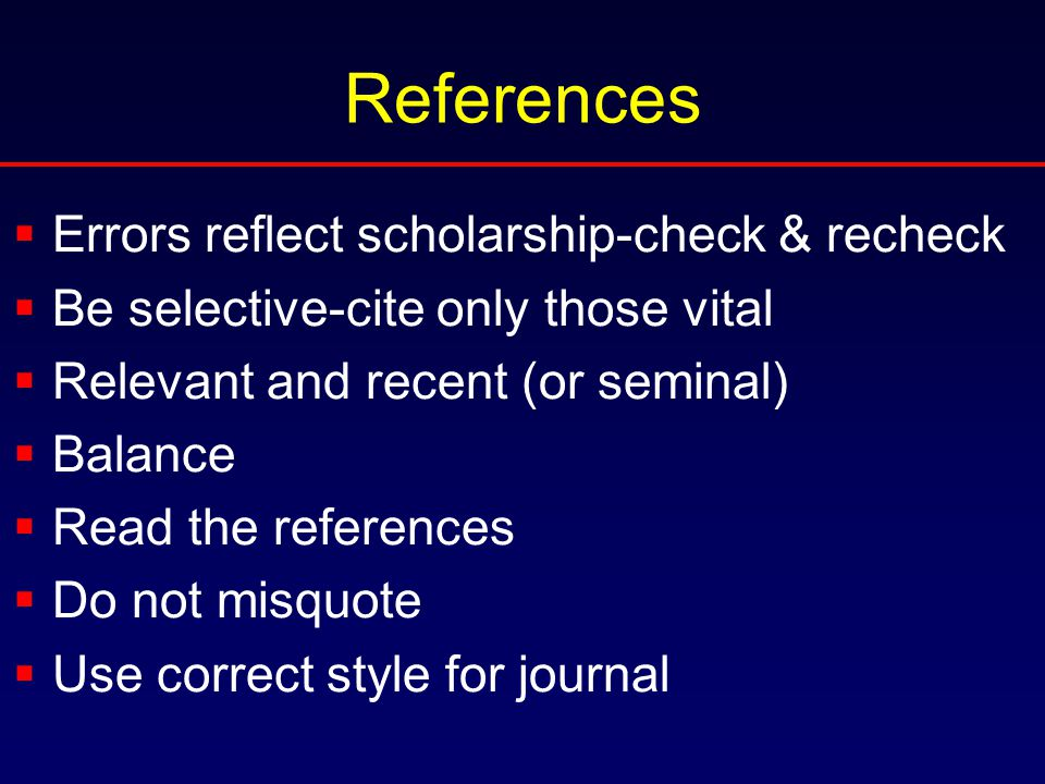 References  Errors reflect scholarship-check & recheck  Be selective-cite only those vital  Relevant and recent (or seminal)  Balance  Read the r
