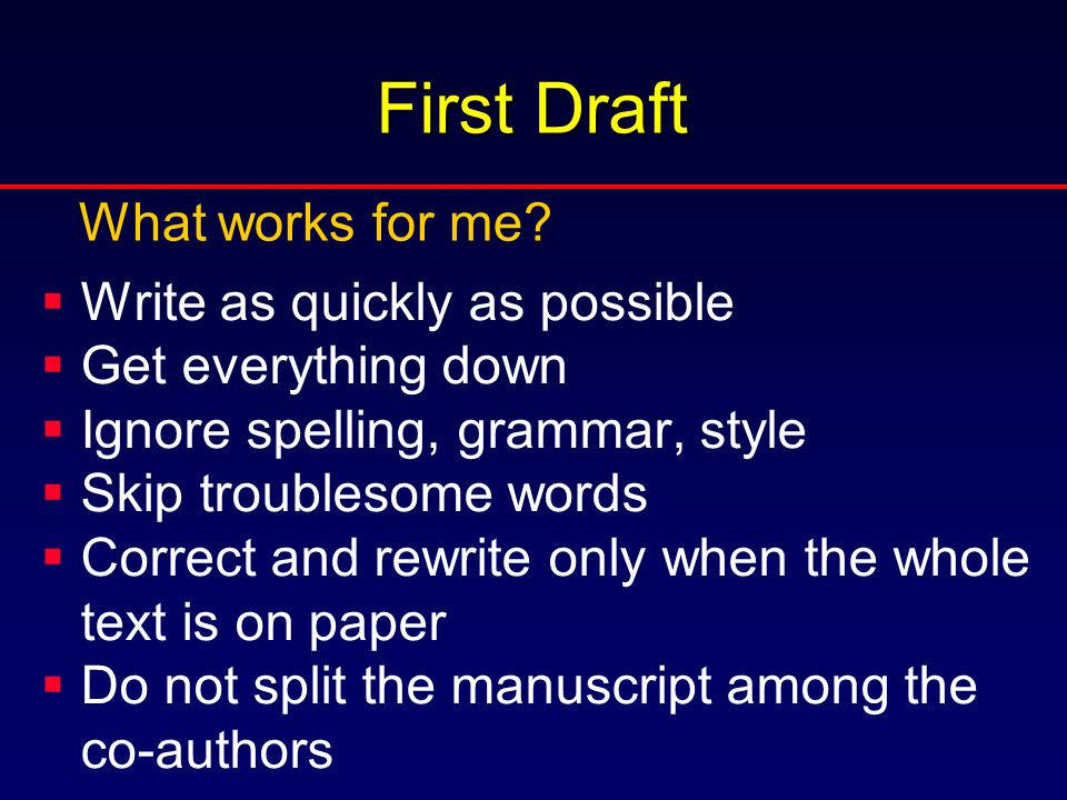 First Draft  Write as quickly as possible  Get everything down  Ignore spelling, grammar, style  Skip troublesome words  Correct and rewrite only when the whole text is on paper  Do not split the manuscript among the co-authors What works for me?