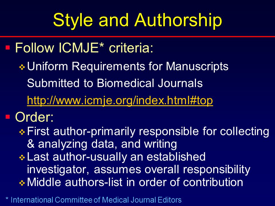 Style and Authorship  Follow ICMJE* criteria:  Uniform Requirements for Manuscripts Submitted to Biomedical Journals http://www.icmje.org/index.html#top  Order:  First author-primarily responsible for collecting & analyzing data, and writing  Last author-usually an established investigator, assumes overall responsibility  Middle authors-list in order of contribution * International Committee of Medical Journal Editors