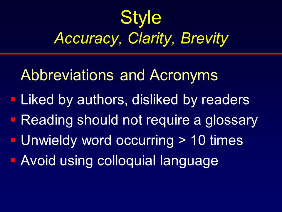 Style Accuracy, Clarity, Brevity  Liked by authors, disliked by readers  Reading should not require a glossary  Unwieldy word occurring > 10 times  Avoid using colloquial language Abbreviations and Acronyms
