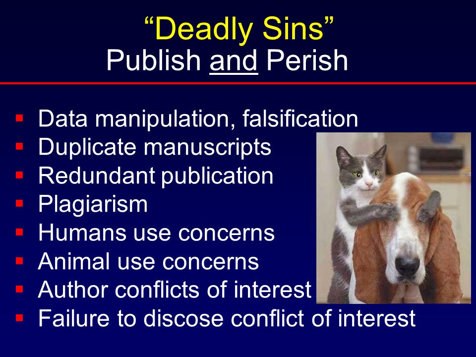 Publish and Perish Deadly Sins  Data manipulation, falsification  Duplicate manuscripts  Redundant publication  Plagiarism  Humans use concerns  Animal use concerns  Author conflicts of interest  Failure to discose conflict of interest