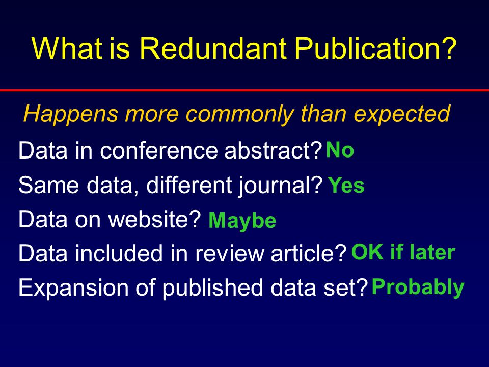 What is Redundant Publication? Data in conference abstract? Same data, different journal? Data on website? Data included in review article? Expansion