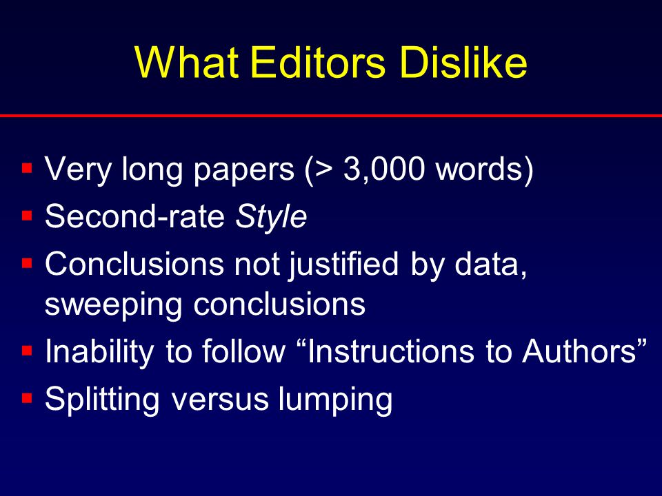 What Editors Dislike  Very long papers (> 3,000 words)  Second-rate Style  Conclusions not justified by data, sweeping conclusions  Inability to follow Instructions to Authors  Splitting versus lumping