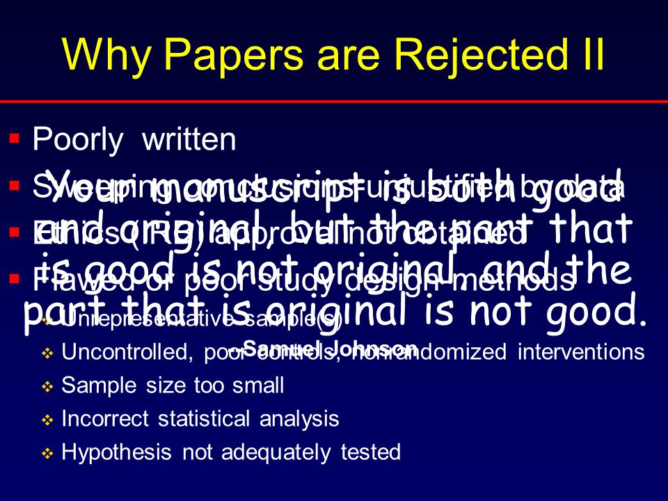 Why Papers are Rejected II  Poorly written  Sweeping conclusions-unjustified by data  Ethics (IRB) approval not obtained  Flawed or poor study design-methods  Unrepresentative sample(s)  Uncontrolled, poor controls, nonrandomized interventions  Sample size too small  Incorrect statistical analysis  Hypothesis not adequately tested Your manuscript is both good and original, but the part that is good is not original, and the part that is original is not good.