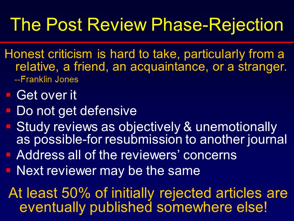 The Post Review Phase-Rejection  Get over it  Do not get defensive  Study reviews as objectively & unemotionally as possible-for resubmission to another journal  Address all of the reviewers' concerns  Next reviewer may be the same Honest criticism is hard to take, particularly from a relative, a friend, an acquaintance, or a stranger.