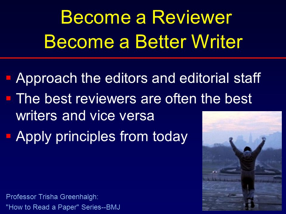 Become a Reviewer  Approach the editors and editorial staff  The best reviewers are often the best writers and vice versa  Apply principles from today Become a Better Writer Professor Trisha Greenhalgh: How to Read a Paper Series--BMJ