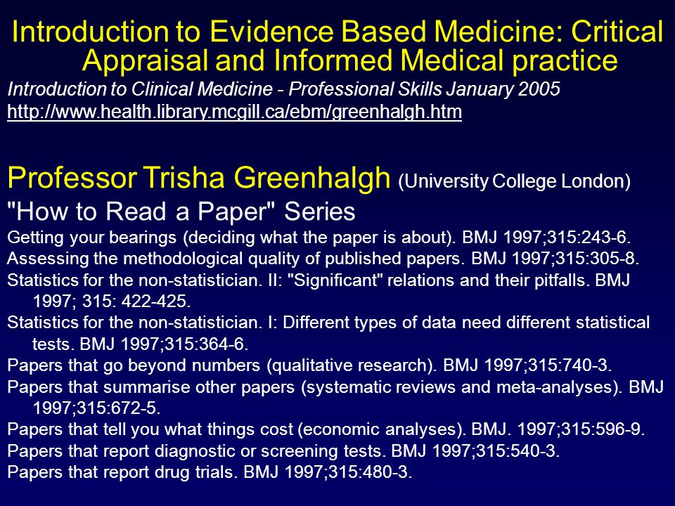Introduction to Evidence Based Medicine: Critical Appraisal and Informed Medical practice Introduction to Clinical Medicine - Professional Skills January 2005 http://www.health.library.mcgill.ca/ebm/greenhalgh.htm Professor Trisha Greenhalgh (University College London) How to Read a Paper Series Getting your bearings (deciding what the paper is about).
