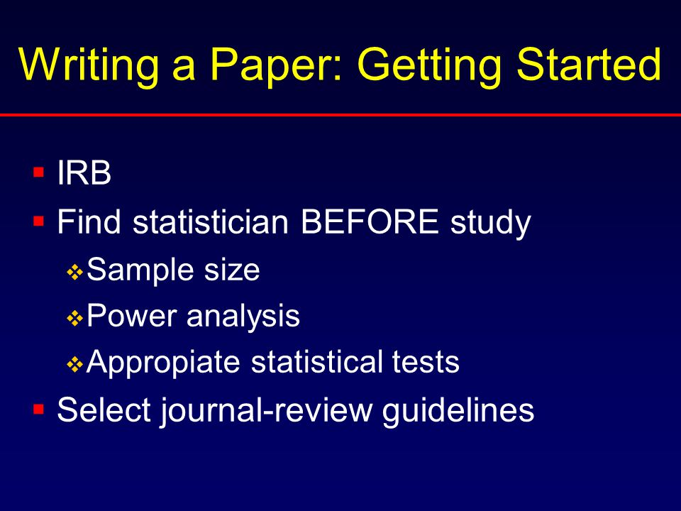 Writing a Paper: Getting Started  IRB  Find statistician BEFORE study  Sample size  Power analysis  Appropiate statistical tests  Select journal