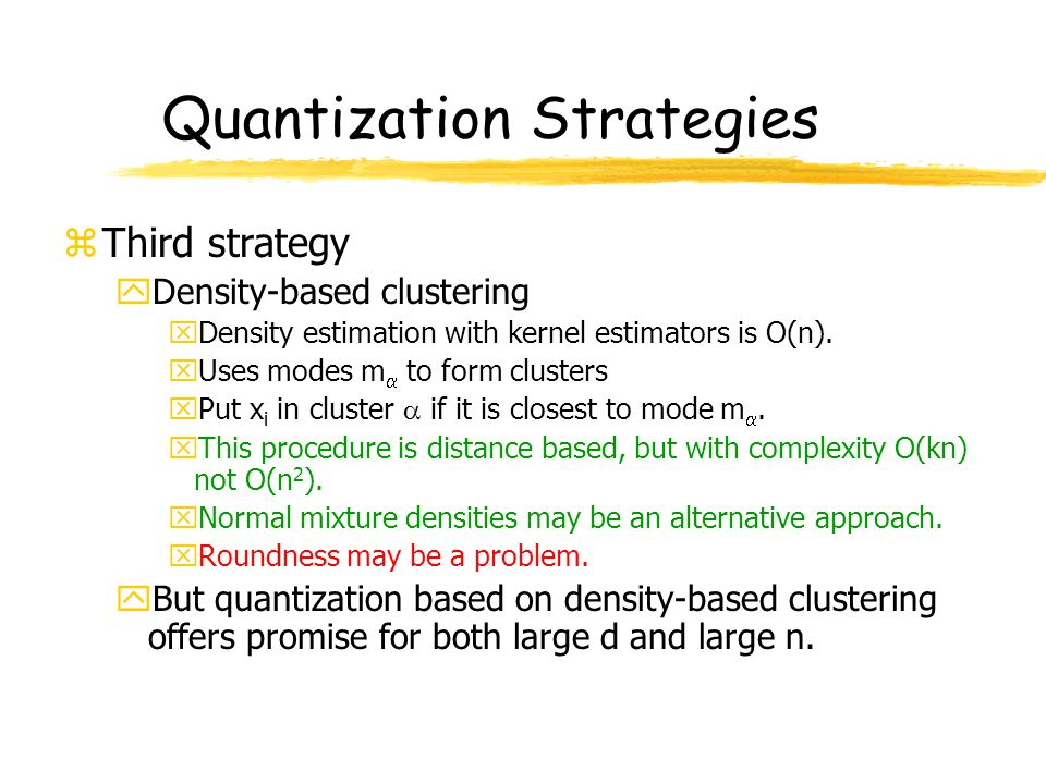 Quantization Strategies zThird strategy yDensity-based clustering xDensity estimation with kernel estimators is O(n). xUses modes m  to form clusters
