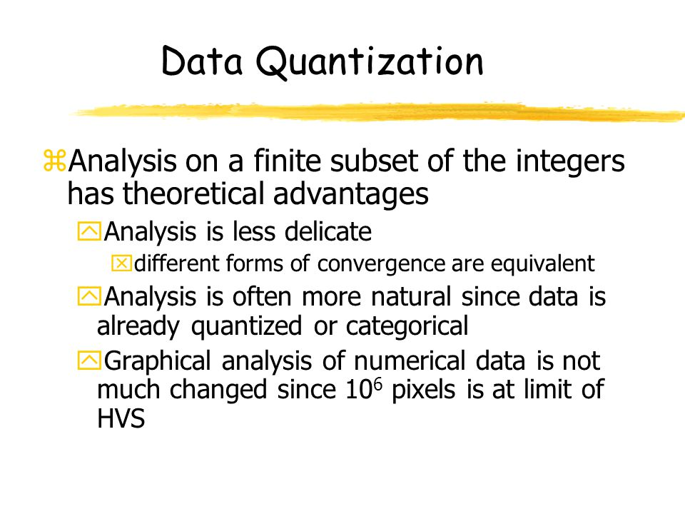 Data Quantization zAnalysis on a finite subset of the integers has theoretical advantages yAnalysis is less delicate xdifferent forms of convergence a