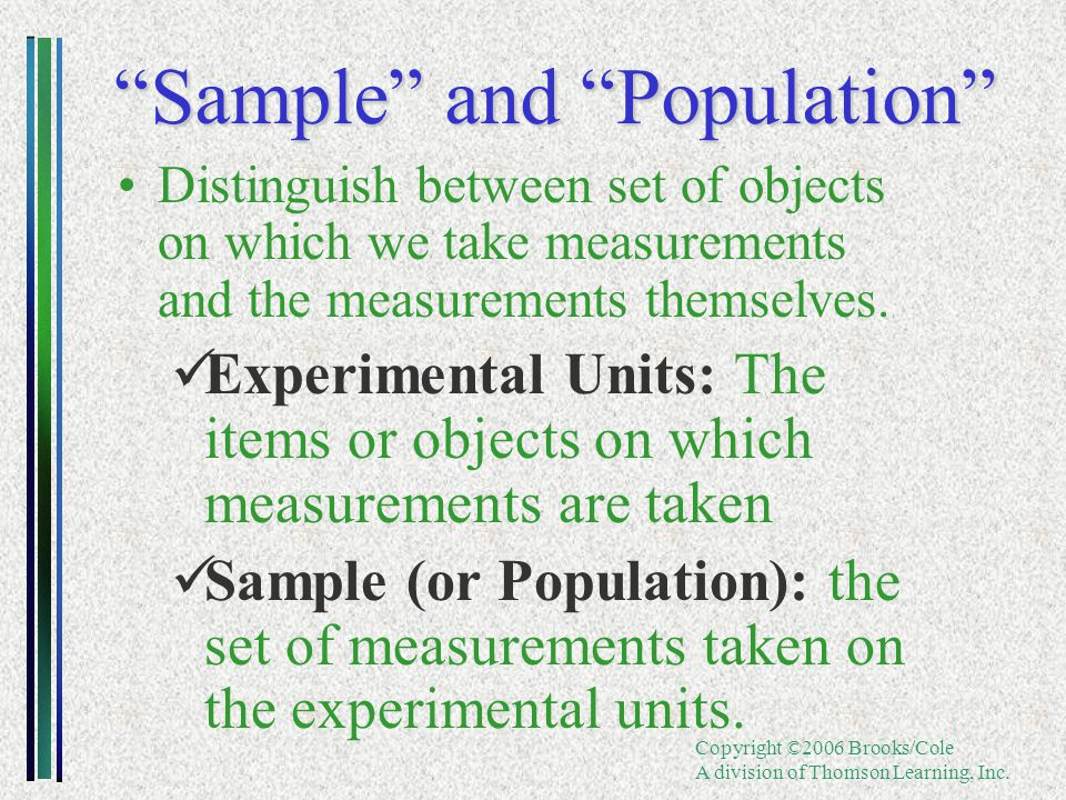 "Copyright ©2006 Brooks/Cole A division of Thomson Learning, Inc. ""Sample"" and ""Population"" Distinguish between set of objects on which we take measure"