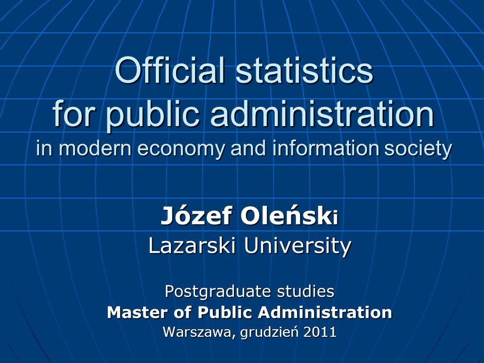 Official statistics for public administration in modern economy and information society Józef Oleńsk i Lazarski University Postgraduate studies Master of Public Administration Warszawa, grudzień 2011