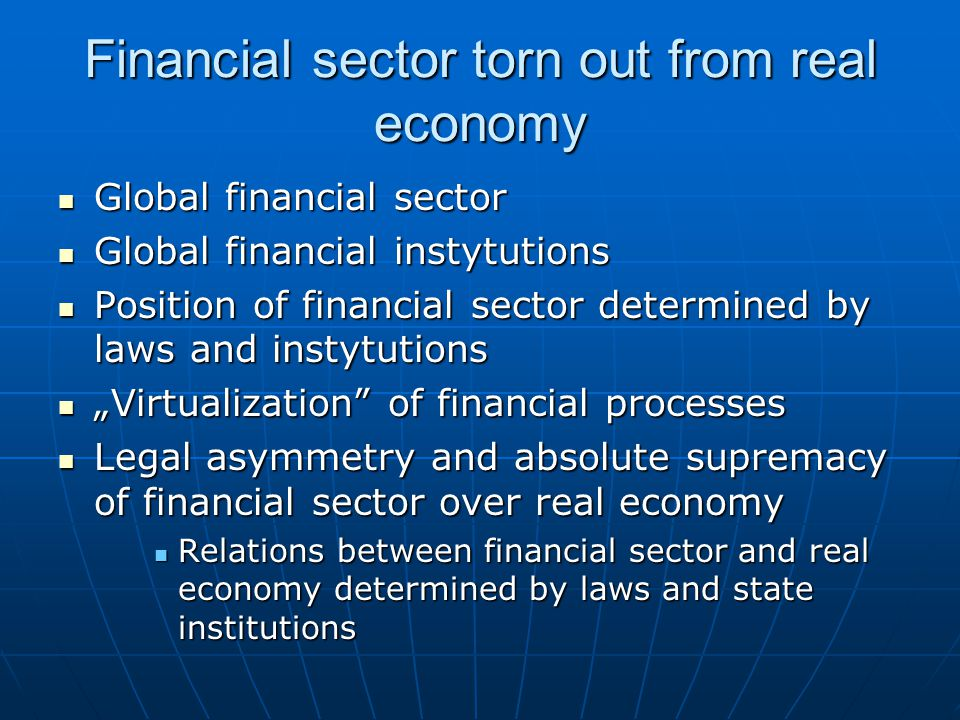 "Financial sector torn out from real economy Global financial sector Global financial sector Global financial instytutions Global financial instytutions Position of financial sector determined by laws and instytutions Position of financial sector determined by laws and instytutions ""Virtualization of financial processes ""Virtualization of financial processes Legal asymmetry and absolute supremacy of financial sector over real economy Legal asymmetry and absolute supremacy of financial sector over real economy Relations between financial sector and real economy determined by laws and state institutions Relations between financial sector and real economy determined by laws and state institutions"