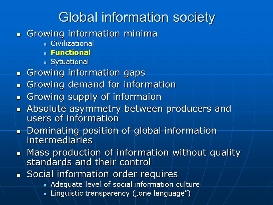 "Global information society Growing information minima Growing information minima Civilizational Civilizational Functional Functional Sytuational Sytuational Growing information gaps Growing information gaps Growing demand for information Growing demand for information Growing supply of informaion Growing supply of informaion Absolute asymmetry between producers and users of information Absolute asymmetry between producers and users of information Dominating position of global information intermediaries Dominating position of global information intermediaries Mass production of information without quality standards and their control Mass production of information without quality standards and their control Social information order requires Social information order requires Adequate level of social information culture Adequate level of social information culture Linguistic transparency (""one language ) Linguistic transparency (""one language )"
