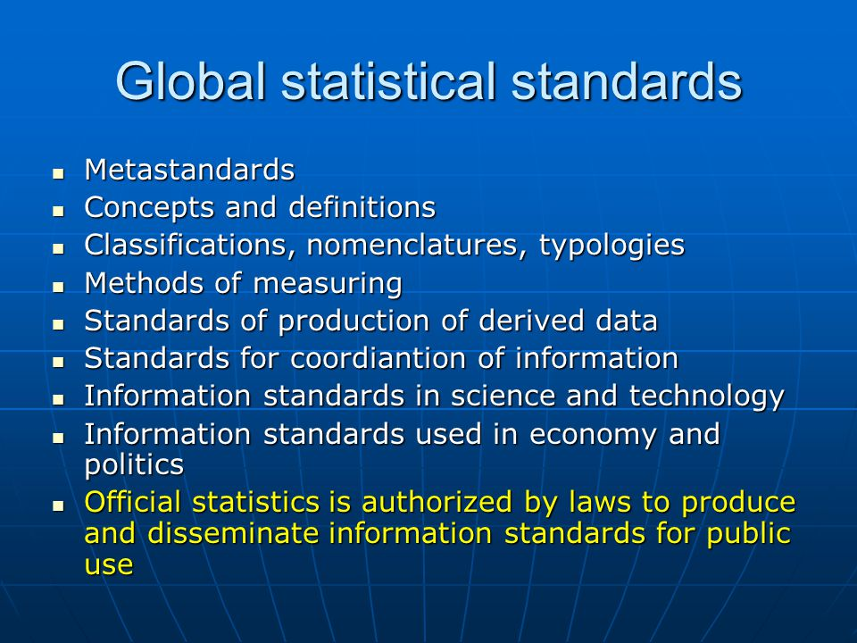 Global statistical standards Metastandards Metastandards Concepts and definitions Concepts and definitions Classifications, nomenclatures, typologies Classifications, nomenclatures, typologies Methods of measuring Methods of measuring Standards of production of derived data Standards of production of derived data Standards for coordiantion of information Standards for coordiantion of information Information standards in science and technology Information standards in science and technology Information standards used in economy and politics Information standards used in economy and politics Official statistics is authorized by laws to produce and disseminate information standards for public use Official statistics is authorized by laws to produce and disseminate information standards for public use