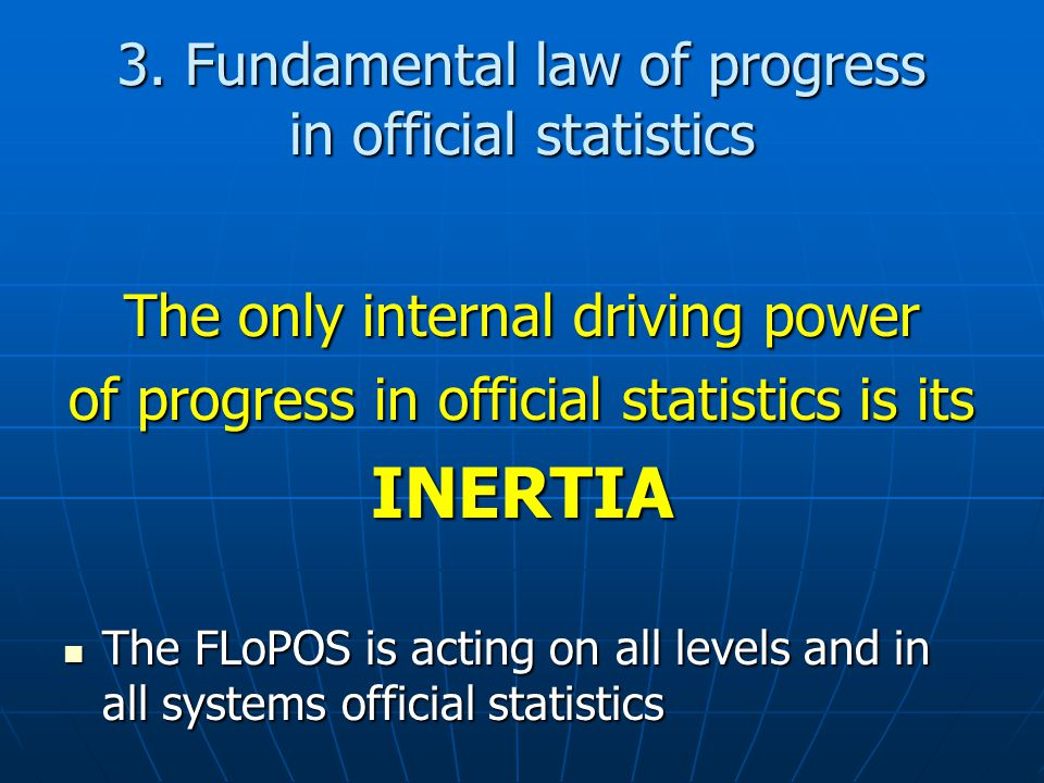 3. Fundamental law of progress in official statistics The only internal driving power of progress in official statistics is its INERTIA The FLoPOS is