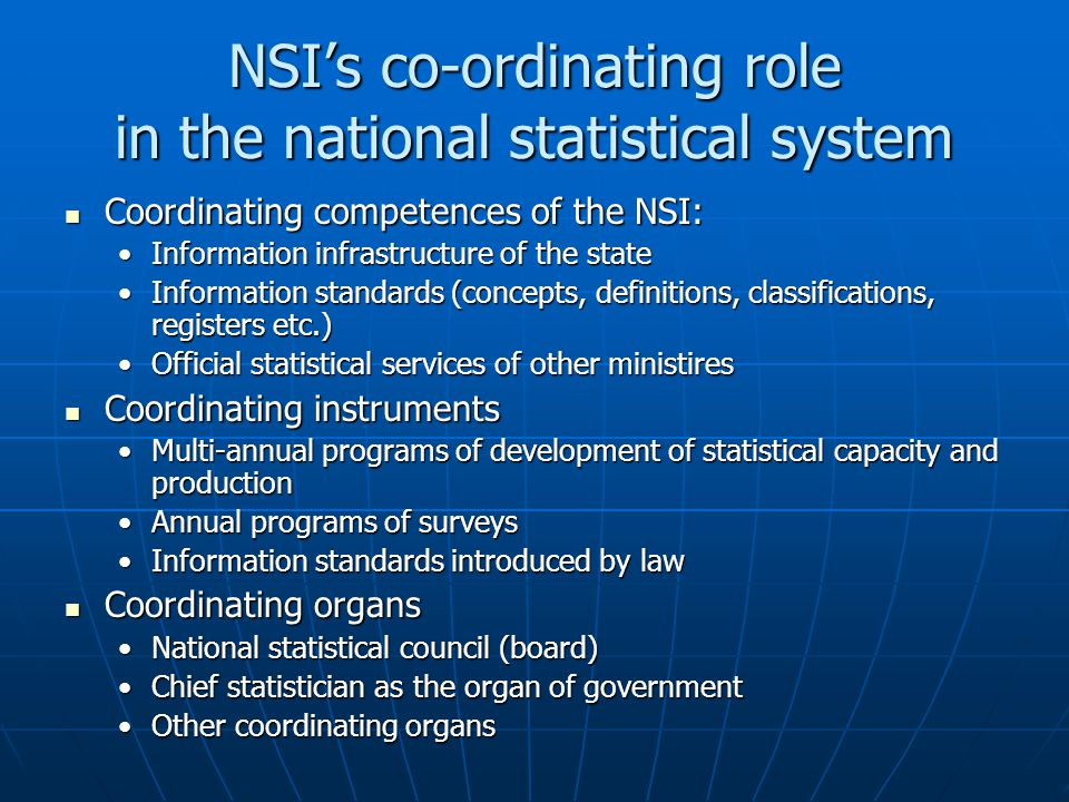 NSI's co-ordinating role in the national statistical system Coordinating competences of the NSI: Coordinating competences of the NSI: Information infrastructure of the stateInformation infrastructure of the state Information standards (concepts, definitions, classifications, registers etc.)Information standards (concepts, definitions, classifications, registers etc.) Official statistical services of other ministiresOfficial statistical services of other ministires Coordinating instruments Coordinating instruments Multi-annual programs of development of statistical capacity and productionMulti-annual programs of development of statistical capacity and production Annual programs of surveysAnnual programs of surveys Information standards introduced by lawInformation standards introduced by law Coordinating organs Coordinating organs National statistical council (board)National statistical council (board) Chief statistician as the organ of governmentChief statistician as the organ of government Other coordinating organsOther coordinating organs