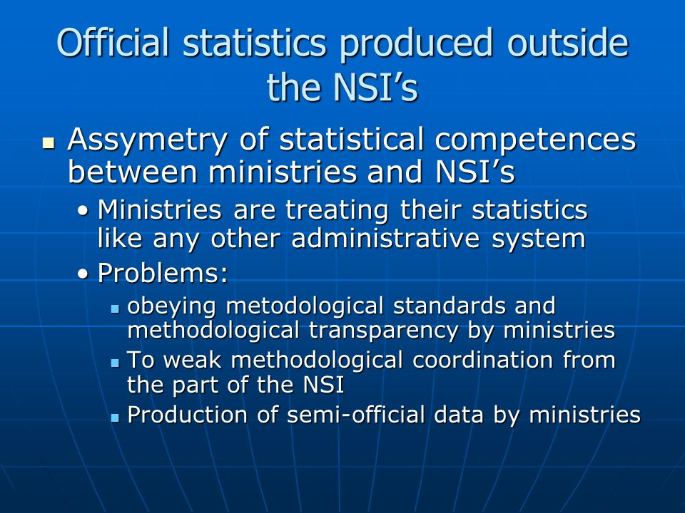 Official statistics produced outside the NSI's Assymetry of statistical competences between ministries and NSI's Assymetry of statistical competences between ministries and NSI's Ministries are treating their statistics like any other administrative systemMinistries are treating their statistics like any other administrative system Problems:Problems: obeying metodological standards and methodological transparency by ministries obeying metodological standards and methodological transparency by ministries To weak methodological coordination from the part of the NSI To weak methodological coordination from the part of the NSI Production of semi-official data by ministries Production of semi-official data by ministries