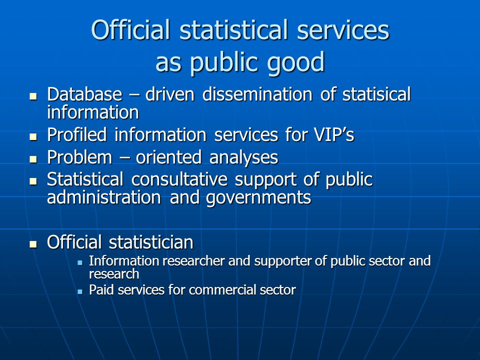 Official statistical services as public good Database – driven dissemination of statisical information Database – driven dissemination of statisical information Profiled information services for VIP's Profiled information services for VIP's Problem – oriented analyses Problem – oriented analyses Statistical consultative support of public administration and governments Statistical consultative support of public administration and governments Official statistician Official statistician Information researcher and supporter of public sector and research Information researcher and supporter of public sector and research Paid services for commercial sector Paid services for commercial sector