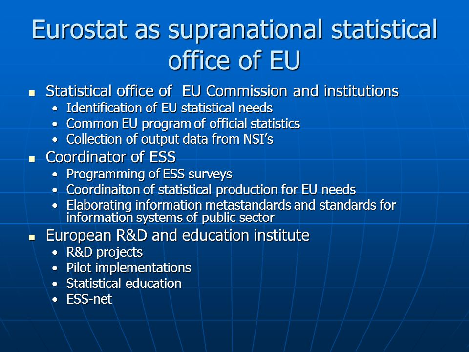 Eurostat as supranational statistical office of EU Statistical office of EU Commission and institutions Statistical office of EU Commission and institutions Identification of EU statistical needsIdentification of EU statistical needs Common EU program of official statisticsCommon EU program of official statistics Collection of output data from NSI'sCollection of output data from NSI's Coordinator of ESS Coordinator of ESS Programming of ESS surveysProgramming of ESS surveys Coordinaiton of statistical production for EU needsCoordinaiton of statistical production for EU needs Elaborating information metastandards and standards for information systems of public sectorElaborating information metastandards and standards for information systems of public sector European R&D and education institute European R&D and education institute R&D projectsR&D projects Pilot implementationsPilot implementations Statistical educationStatistical education ESS-netESS-net