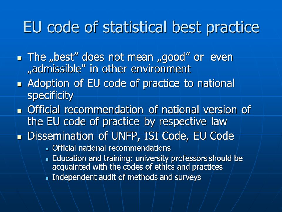 "EU code of statistical best practice The ""best does not mean ""good or even ""admissible in other environment The ""best does not mean ""good or even ""admissible in other environment Adoption of EU code of practice to national specificity Adoption of EU code of practice to national specificity Official recommendation of national version of the EU code of practice by respective law Official recommendation of national version of the EU code of practice by respective law Dissemination of UNFP, ISI Code, EU Code Dissemination of UNFP, ISI Code, EU Code Official national recommendations Official national recommendations Education and training: university professors should be acquainted with the codes of ethics and practices Education and training: university professors should be acquainted with the codes of ethics and practices Independent audit of methods and surveys Independent audit of methods and surveys"