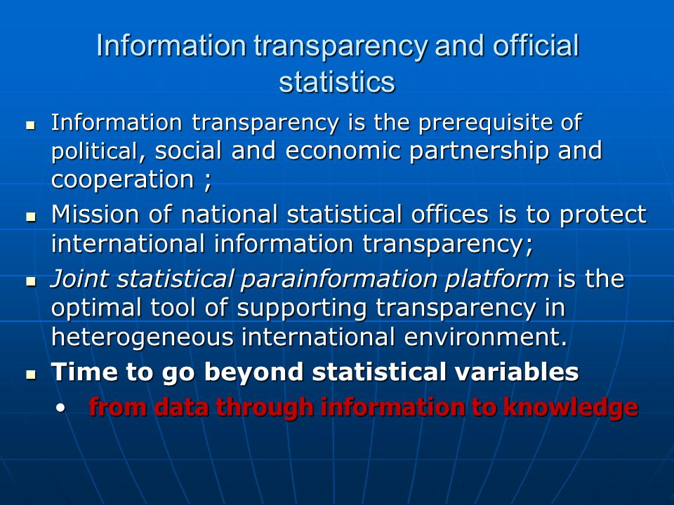 Information transparency and official statistics Information transparency is the prerequisite of political, social and economic partnership and cooperation ; Information transparency is the prerequisite of political, social and economic partnership and cooperation ; Mission of national statistical offices is to protect international information transparency; Mission of national statistical offices is to protect international information transparency; Joint statistical parainformation platform is the optimal tool of supporting transparency in heterogeneous international environment.