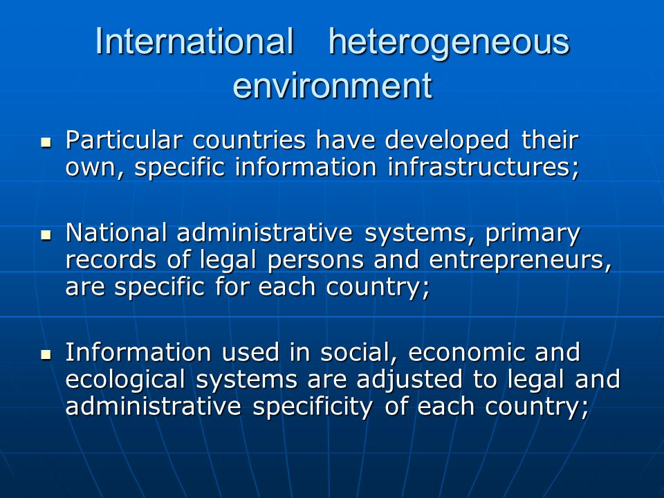 International heterogeneous environment Particular countries have developed their own, specific information infrastructures; Particular countries have developed their own, specific information infrastructures; National administrative systems, primary records of legal persons and entrepreneurs, are specific for each country; National administrative systems, primary records of legal persons and entrepreneurs, are specific for each country; Information used in social, economic and ecological systems are adjusted to legal and administrative specificity of each country; Information used in social, economic and ecological systems are adjusted to legal and administrative specificity of each country;