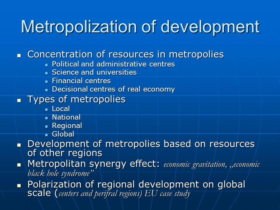 "Metropolization of development Concentration of resources in metropolies Concentration of resources in metropolies Political and administrative centres Political and administrative centres Science and universities Science and universities Financial centres Financial centres Decisional centres of real economy Decisional centres of real economy Types of metropolies Types of metropolies Local Local National National Regional Regional Global Global Development of metropolies based on resources of other regions Development of metropolies based on resources of other regions Metropolitan synergy effect: economic gravitation, ""economic black hole syndrome Metropolitan synergy effect: economic gravitation, ""economic black hole syndrome Polarization of regional development on global scale ( centers and perifral regions) EU case study Polarization of regional development on global scale ( centers and perifral regions) EU case study"