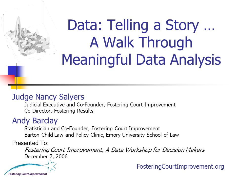 FosteringCourtImprovement.org Data: Telling a Story … A Walk Through Meaningful Data Analysis Judge Nancy Salyers Judicial Executive and Co-Founder, F