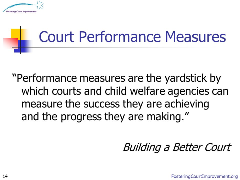 "FosteringCourtImprovement.org14 Court Performance Measures ""Performance measures are the yardstick by which courts and child welfare agencies can meas"