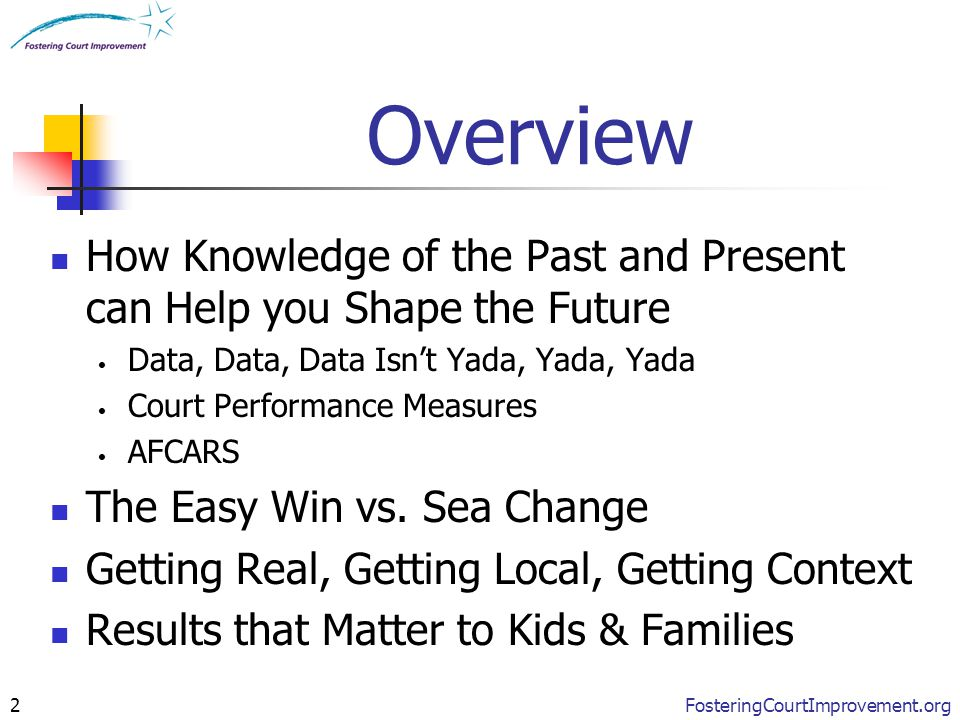 FosteringCourtImprovement.org2 Overview How Knowledge of the Past and Present can Help you Shape the Future Data, Data, Data Isn't Yada, Yada, Yada Co
