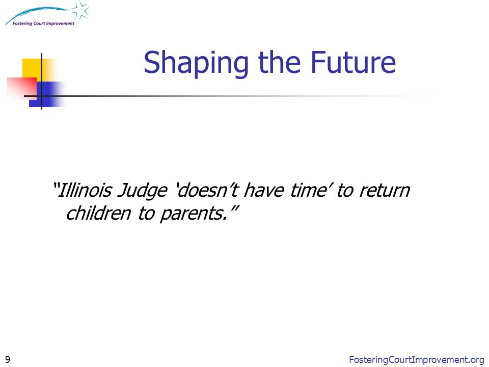 "FosteringCourtImprovement.org9 Shaping the Future ""Illinois Judge 'doesn't have time' to return children to parents."""